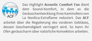 Das Highlight Acoustic Comfort Fan dient dem Sound-Komfort, in dem es die Geräuschentwicklung Ihres Kaminofens von La Nordica-Extraflame reduziert. Das ACF arbeitet über die Regulierung des vorderen Gebläses, dessen Geschwindigkeit verringert wird. So kann Ihr Ofen geräuscharm über natürliche Konvektion arbeiten.