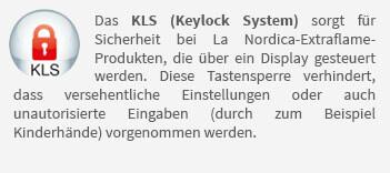 Das KLS (Keylock System) sorgt für Sicherheit bei La Nordica-Extraflame-Produkten, die über ein Display gesteuert werden. Diese Tastensperre verhindert, dass versehentliche Einstellungen oder auch unautorisierte Eingaben (durch zum Beispiel Kinderhände) vorgenommen werden.