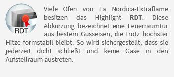 Viele Öfen von La Nordica-Extraflame besitzen das Highlight RDT. Diese Abkürzung bezeichnet eine Feuerraumtür aus bestem Gusseisen, die trotz höchster Hitze formstabil bleibt. So wird sichergestellt, dass sie jederzeit dicht schließt und keine Gase in den Aufstellraum austreten.