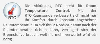 Die Abkürzung RTC steht für Room Temperature Control. Mit der RTC-Raumsonde verbessert sich nicht nur Ihr Komfort durch konstant angenehme Raumtemperatur. Da sich Ihr La Nordica-Kamin nach der Raumtemperatur richten kann, verringert sich der Brennstoffverbrauch, weil nie mehr verwertet wird als nötig.