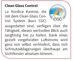 La Nordica Kamine, die mit dem Clean Glass Control System (kurz CGC) ausgestattet sind, verf�gen �ber die F�higkeit, diesen wertvollen Blick auch langfristig frei zu halten. Dank eines gezielt vorgeheizten Luftstroms wird ganz von selbst verhindert, dass sich Schmutzablagerungen �berhaupt am Sichtfenster absetzen k�nnen.