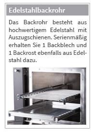 Das Backrohr besteht aus hochwertigem Edelstahl mit Auszugschienen. Serienmäßig erhalten Sie 1 Backblech und 1 Backrost ebenfalls aus Edelstahl dazu.