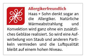 Haas + Sohn denkt sogar an die Allergiker. Natürliche Wärmeabstrahlung und Konvektion wird ganz ohne ein zusätzliches Gebläse realisiert. So wird eine Aufwirbelung von Staub und anderen Partikeln vermieden und die Luftqualität bleibt auf einem hohen Niveau.