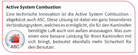 Eine technische Innovation ist die Active System Combustion - abgekürzt auch ASC. Diese Lösung ist dabei ein ganz besonderes Verbindungsystem, welches es ermöglicht, die für den Kaminofen benötigte Luft auch von außen anzusaugen. Was zum einen eine bessere Leistung für Ihren Kaminofen mit sich bringt, bedeutet ebenfalls mehr Sicherheit für den Benutzer.