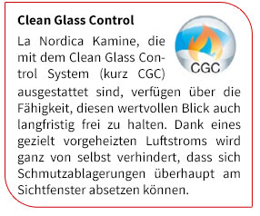 La Nordica Kamine, die mit dem Clean Glass Control System (kurz CGC) ausgestattet sind, verfügen über die Fähigkeit, diesen wertvollen Blick auch langfristig frei zu halten. Dank eines gezielt vorgeheizten Luftstroms wird ganz von selbst verhindert, dass sich Schmutzablagerungen überhaupt am Sichtfenster absetzen können.
