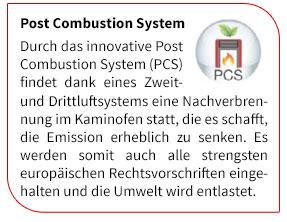 Durch das innovative Post Combustion System (PCS) findet dank eines Zweit- und Drittluftsystems eine Nachverbrennung im Kaminofen statt, die es schafft, die Emission erheblich zu senken. Es werden somit auch alle strengsten europäischen Rechtsvorschriften eingehalten und die Umwelt wird entlastet.
