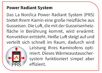 Das La Nordica Power Radiant System (PRS) bietet Ihrem Kamin eine große Heizfläche aus Gusseisen. Die Luft, die mit der Gusseisenheizfläche in Berührung kommt, wird erwärmt: Konvektion entsteht. Heiße Luft steigt auf und verteilt sich schnell im Raum, dadurch wird Leistung Ihres Kaminofens optimiert. Dieses Wärmeaustauschersystem funktioniert simpel aber effizient.