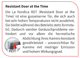 Die La Nordica RDT (Resistant Door at the Time) ist eine gusseiserne Tür, die sich auch bei sehr hohen Temperaturen nicht ausdehnt. Sie bleibt während des Betriebs stets formstabil. Dadurch werden Geräuschprobleme verhindert und vor allem die hermetische Abdichtung Ihres Kamins konstant gewährleistet ? unverzichtbar für Kamine mit niedriger Emission und hohem Wirkungsgrad.