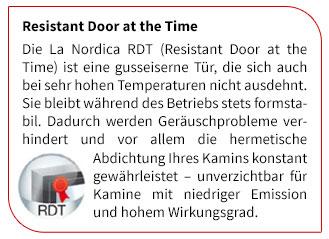 Die La Nordica RDT (Resistant Door at the Time) ist eine gusseiserne Tür,  die sich auch bei sehr hohen Temperaturen nicht ausdehnt. Sie bleibt während des Betriebs stets formstabil.  Dadurch werden Geräuschprobleme verhindert und vor allem die hermetische Abdichtung  Ihres Kamins konstant gewährleistet ? unverzichtbar für Kamine mit niedriger Emission und hohem Wirkungsgrad.