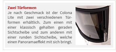 Je nach Geschmack ist der Colona Lite mit zwei verschiedenen Tür- formen erhältlich. Zum einen mit einer klassisch gehalten geraden Sichtscheibe und zum anderen mit einer runden Sichtscheibe, welche einen Panoramaeffekt mit sich bringt.