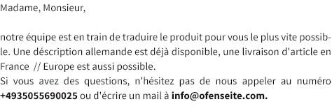 Madame, Monsieur, notre équipe est en train de traduire le produit pour vous le plus vite possible. Une déscription allemande est déjà disponible, une livraison d'article en France  // Europe est aussi possible.Si vous avez des questions, n'hésitez pas de nous appeler au numéro +4935055690025 ou d'écrire un mail à info@ofenseite.com.