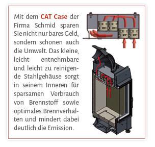 Mit dem CAT Case der Firma Schmid sparen Sie nicht nur bares Geld, sondern schonen auch die Umwelt. Das kleine, leicht entnehmbare und leicht zu reinigende Stahlgehäuse sorgt in seinem Inneren für sparsamen Verbrauch von Brennstoff sowie optimales Brennverhalten und mindert dabei deutlich die Emission.
