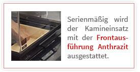 Serienmäßig wird der Kamineinsatz mit der Frontaus führung Anthrazit ausgestattet.