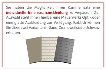 Sie haben die Möglichkeit Ihren Kamineinsatz eine individuelle Innenraumauskleidung zu verpassen. Zur Auswahl steht Ihnen hierbei eine Mauerwerks Optik oder eine glatte Auskleidung zur Verfügung. Farblich können Sie diese zwei Varianten in Sand, Cremeweiß oder Schwarz erhalten.