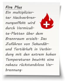 Ein multiplizierter Nachverbrennungseffekt und eine zusätzliche Wärmespeicherung wird durch Vermiculite-Platten über dem Brennraum erzielt. Das Zuführen von Sekundär- und Tertiärluft in Verbindung mit den extrem hohen Temperaturen bewirkt eine nahezu rückstandslose Verbrennung.
